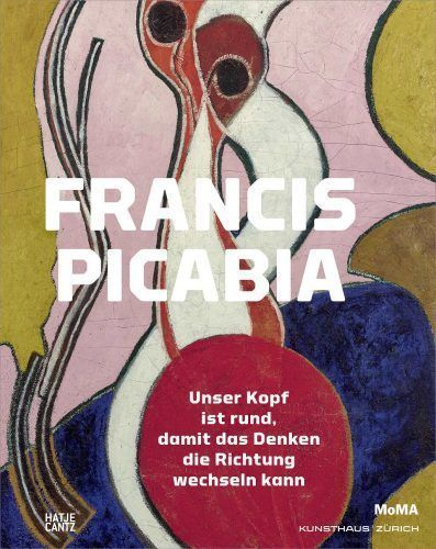 Francis Picabia: Unser Kopf ist rund, damit das Denken die Richtung wechseln kann (Hatje Cantz)