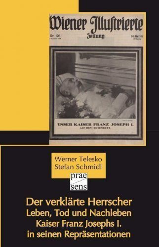 Werner Telesko & Stefan Schmidl, Der verklärte Herrscher. Leben, Tod und Nachleben Kaiser Franz Josephs I. in seinen Repräsentationen (Praesens Verlag)