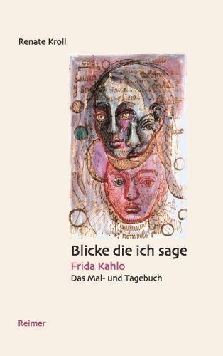 Renate Kroll: Blicke die ich sage. Frida Kahlo. Das Mal- und Tagebuch, Cover (Dietrich Reimer Verlag)